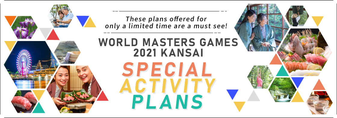 These plans offered for only a limited time are a must see! WORLD MASTERS GAMES 2021 KANSAI SPECIAL ACTIVITY PLANS