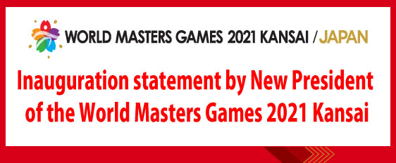 Inauguration statement by New President of the World Masters Games 2021 Kansai